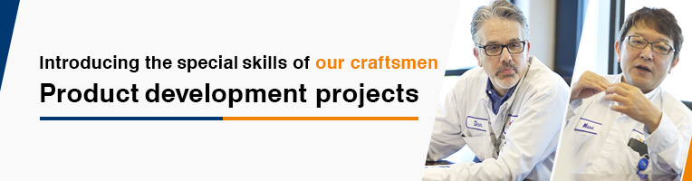 Introducing the special skills of our craftsmen Product development projects